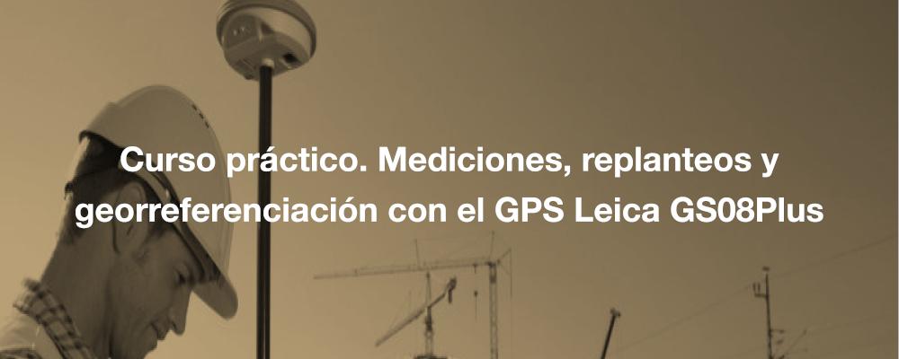 Curso práctico. Mediciones, replanteos y georreferenciación con el GPS Leica GS08Plus